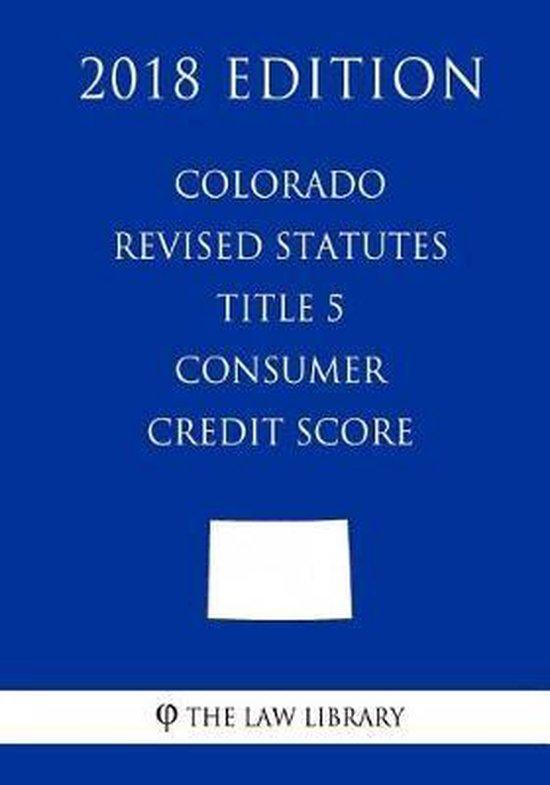 Colorado Revised Statutes - Title 5 - Consumer Credit Score (2018 Edition)