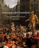 Antwerp Art after Iconoclasm. Experiments in Decorum 1566-1585
