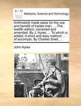 Arithmetick Made Easie for the Use and Benefit of Trades-Men. ... the Twelfth Edition, Corrected and Amended. by J. Ayres, ... to Which Is Added, a Short and Easy Method; ... of Accompts. by Charles Snell, ...