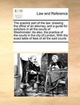 The Practick Part of the Law: Shewing the Office of an Attorney, and a Guide for Solicitors in All the Courts of Westminster