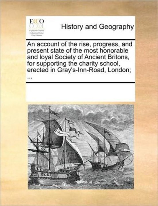 An account of the rise, progress, and present state of the most honorable and loyal Society of Ancient Britons, for supporting the charity school, erected in Gray's-Inn-Road, London; ...