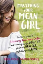 Mastering Your Mean Girl : The No-Bs Guide to Silencing Your Inner Critic and Becoming Wildly Wealthy, Fabulously Healthy, and Bursting with Love