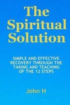 The Spiritual Solution - Simple and Effective Recovery Through the Taking and Teaching of the 12 Steps