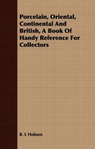 Porcelain, Oriental, Continental And British, A Book Of Handy Reference For Collectors