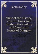 View of the History, Constitutions and Funds of the Guildry and Merchants House of Glasgow