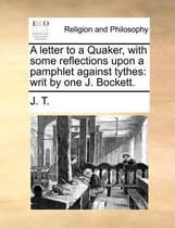 A Letter to a Quaker, with Some Reflections Upon a Pamphlet Against Tythes