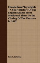 Elizabethan Playwrights - A Short History Of The English Drama From Mediaeval Times To the Closing Of The Theaters in 1642