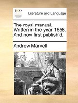 The Royal Manual. Written in the Year 1658. and Now First Publish'd.