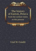 The History of Easton, Penn'a from the Earliest Times to the Present