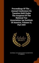 Proceedings of the ... Annual Conference on Taxation Held Under the Auspices of the National Tax Association-Tax Institute of America, Volume 12, Part 1919