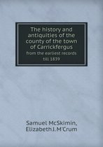 The History and Antiquities of the County of the Town of Carrickfergus from the Earliest Records Till 1839