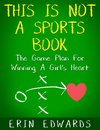 This Is Not a Sports Book: The Game Plan For Winning A Girl's Heart