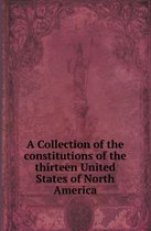 A Collection of the Constitutions of the Thirteen United States of North America