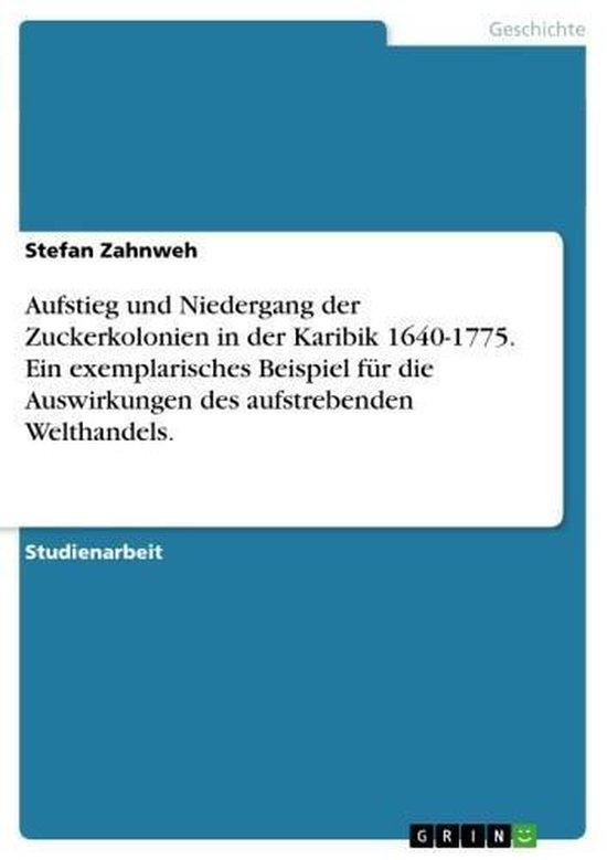 Aufstieg und Niedergang der Zuckerkolonien in der Karibik 1640-1775. Ein exemplarisches Beispiel für die Auswirkungen des aufstrebenden Welthandels.