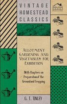 Allotment Gardening and Vegetables for Exhibition - With Chapters on Preparation of the Ground and Cropping