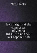 Jewish Rights at the Congresses of Vienna 1814-1815 and Aix-La-Chapelle 1818
