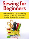 Sewing for Beginners: Learn How to Easily Sewing Projects with 5 Amazing Simple Sewing Techniques