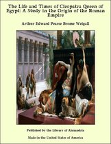The Life and Times of Cleopatra Queen of Egypt: A Study in the Origin of the Roman Empire