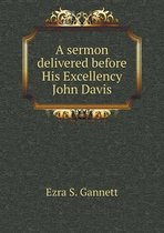 A Sermon Delivered Before His Excellency John Davis