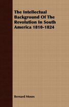 The Intellectual Background Of The Revolution In South America 1810-1824