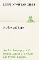 Shadow and Light An Autobiography with Reminiscences of the Last and Present Century