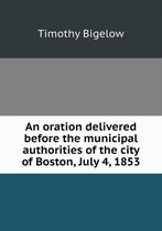 An Oration Delivered Before the Municipal Authorities of the City of Boston, July 4, 1853
