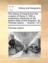 The History of Ireland from the Invasion of Henry II. with a Preliminary Discourse on the Antient State of That Kingdom. by Thomas Leland, ... Volume 1 of 3