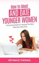 How to Meet and Date Younger Women: A Practical Guide to Having The Best Mid-Life Crisis Ever