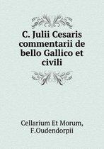 C. Julii Cesaris Commentarii de Bello Gallico Et Civili
