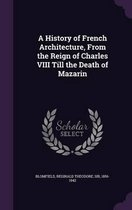 A History of French Architecture, from the Reign of Charles VIII Till the Death of Mazarin