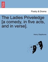 The Ladies Priveledge [A Comedy, in Five Acts, and in Verse].