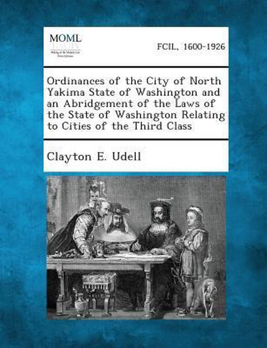 Ordinances of the City of North Yakima State of Washington and an Abridgement of the Laws of the State of Washington Relating to Cities of the Third C