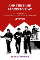 Omslag And the Band Begins to Play. Part Eleven: The Definitive Guide to the Beatles' Let It Be
