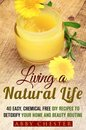Living a Natural Life: 40 Easy, DIY Recipes to Detoxify Your Home and Beauty Routine