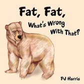 Fat, Fat, What's Wrong With That?