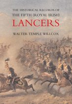 The Historical Records of the Fifth (Royal Irish) Lancers from Their Foundation as Wynne's Dragoons (in 1689) to 1908