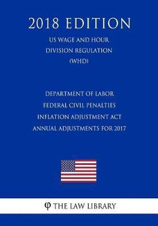 Department of Labor Federal Civil Penalties Inflation Adjustment ACT Annual Adjustments for 2017 (Us Wage and Hour Division Regulation) (Whd) (2018 Edition)