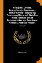 Schuylkill County, Pennsylvania; Genealogy--Family History--Biography; Containing Historical Sketches of Old Families and of Representative and Prominent Citizens, Past and Present; Volume 1