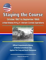 Staying the Course: October 1967 to September 1968, United States Army in Vietnam Combat Operations, Official Comprehensive History of Battles in Southeast Asia Against Viet Cong and North Vietnamese