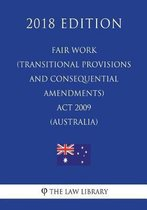 Fair Work (Transitional Provisions and Consequential Amendments) ACT 2009 (Australia) (2018 Edition)