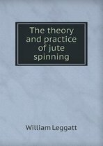 The Theory and Practice of Jute Spinning