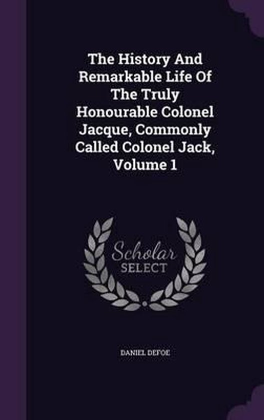 The History and Remarkable Life of the Truly Honourable Colonel Jacque, Commonly Called Colonel Jack, Volume 1
