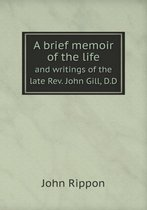 A Brief Memoir of the Life and Writings of the Late Rev. John Gill, D.D