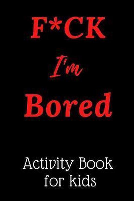 F*CK I'm Bored