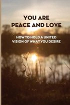 You Are Peace And Love: How To Hold A United Vision Of What You Desire: Peaceful Co-Existence And Harmony