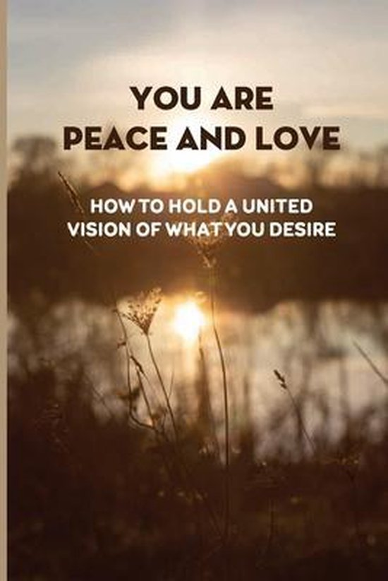 You Are Peace And Love: How To Hold A United Vision Of What You Desire