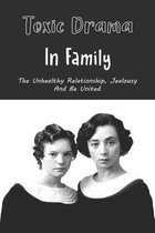 Toxic Drama In Family: The Unhealthy Relationship, Jealousy And Be United