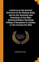 Lectures on the General Structure of the Human Body, and on the Anatomy and Functions of the Skin; Delivered Before the Royal College of Surgeons in London, in the Courses for 1823