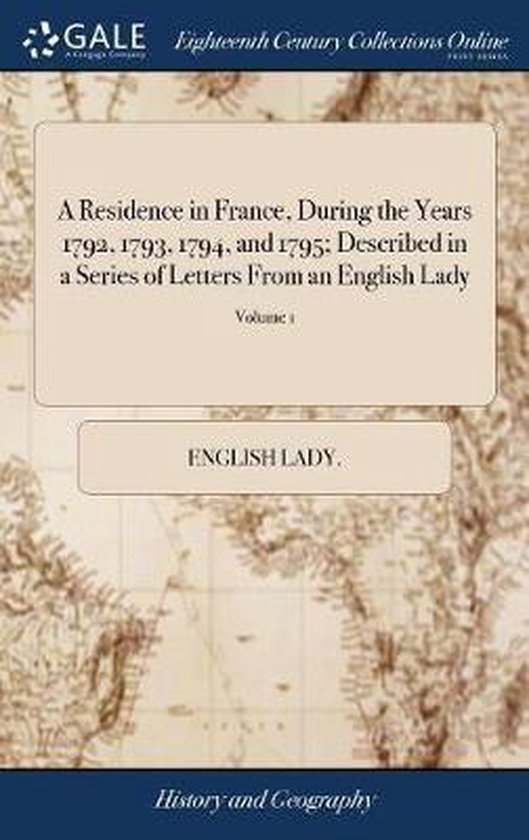 A Residence in France, During the Years 1792, 1793, 1794, and 1795; Described in a Series of Letters from an English Lady