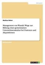 Management von Wandel. Wege zur Bildung einer gemeinsamen Unternehmenskultur bei Fusionen und Akquisitionen
